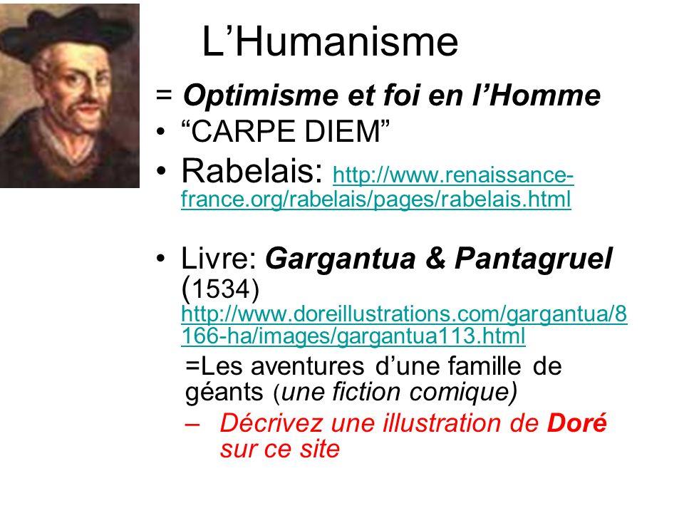 LHumanisme = Optimisme et foi en lHomme CARPE DIEM Rabelais: http://www.renaissance- france.org/rabelais/pages/rabelais.html http://www.renaissance- france.org/rabelais/pages/rabelais.html Livre: Gargantua & Pantagruel ( 1534) http://www.doreillustrations.com/gargantua/8 166-ha/images/gargantua113.html http://www.doreillustrations.com/gargantua/8 166-ha/images/gargantua113.html =Les aventures dune famille de géants ( une fiction comique) –Décrivez une illustration de Doré sur ce site