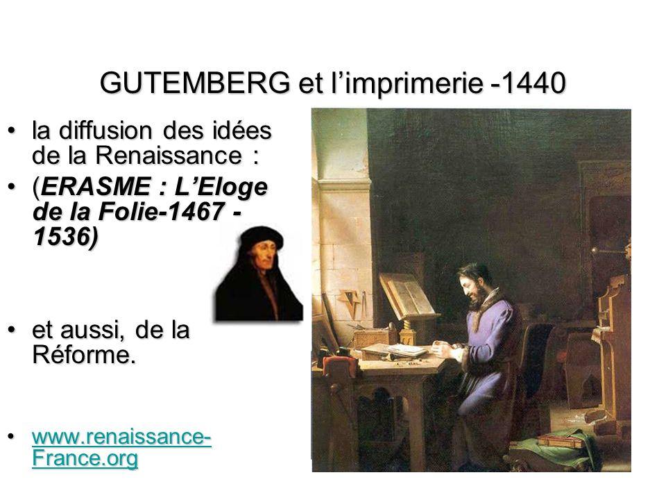 GUTEMBERG et limprimerie -1440 la diffusion des idées de la Renaissance :la diffusion des idées de la Renaissance : (ERASME : LEloge de la Folie-1467 - 1536)(ERASME : LEloge de la Folie-1467 - 1536) et aussi, de la Réforme.et aussi, de la Réforme.