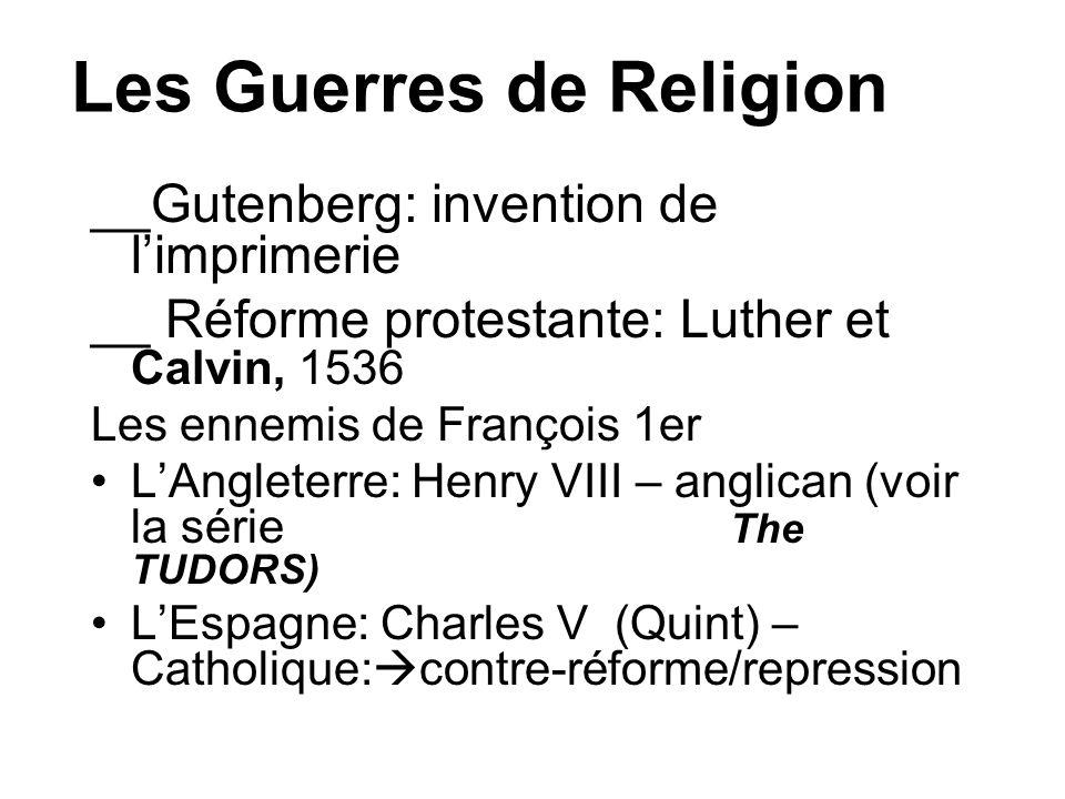 Les Guerres de Religion __Gutenberg: invention de limprimerie __ Réforme protestante: Luther et Calvin, 1536 Les ennemis de François 1er LAngleterre: Henry VIII – anglican (voir la série The TUDORS) LEspagne: Charles V (Quint) – Catholique: contre-réforme/repression