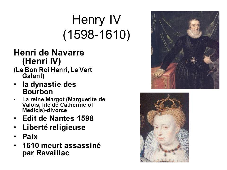Henry IV (1598-1610) Henri de Navarre (Henri IV) (Le Bon Roi Henri, Le Vert Galant) la dynastie des Bourbon La reine Margot (Marguerite de Valois, file de Catherine of Medicis)-divorce Edit de Nantes 1598 Liberté religieuse Paix 1610 meurt assassiné par Ravaillac
