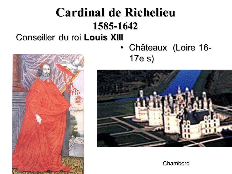 Cardinal de Richelieu 1585-1642 Conseiller du roi Louis XIII Châteaux (Loire 16- 17e s)Châteaux (Loire 16- 17e s) Chambord