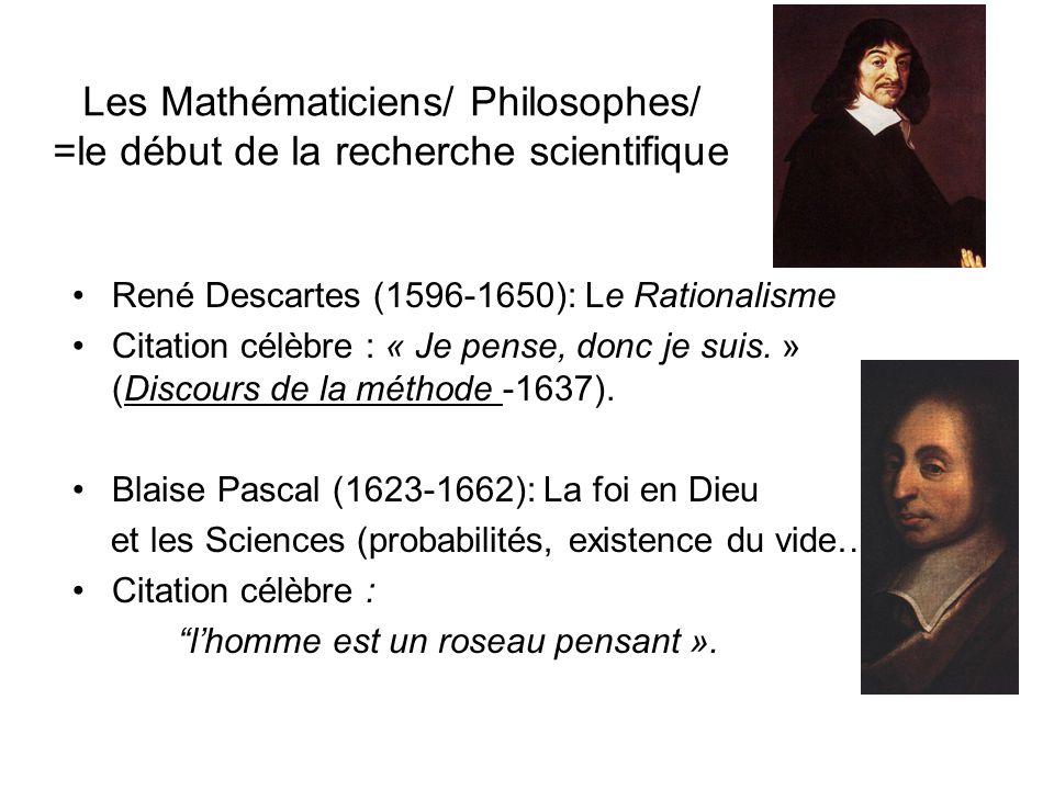 Les Mathématiciens/ Philosophes/ =le début de la recherche scientifique René Descartes (1596-1650): Le Rationalisme Citation célèbre : « Je pense, donc je suis.