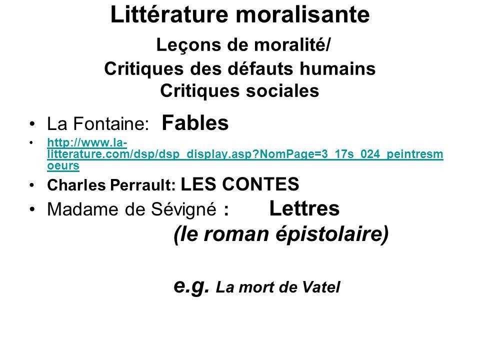 Littérature moralisante Leçons de moralité/ Critiques des défauts humains Critiques sociales La Fontaine: Fables http://www.la- litterature.com/dsp/dsp_display.asp NomPage=3_17s_024_peintresm oeurshttp://www.la- litterature.com/dsp/dsp_display.asp NomPage=3_17s_024_peintresm oeurs Charles Perrault: LES CONTES Madame de Sévigné : Lettres (le roman épistolaire) e.g.