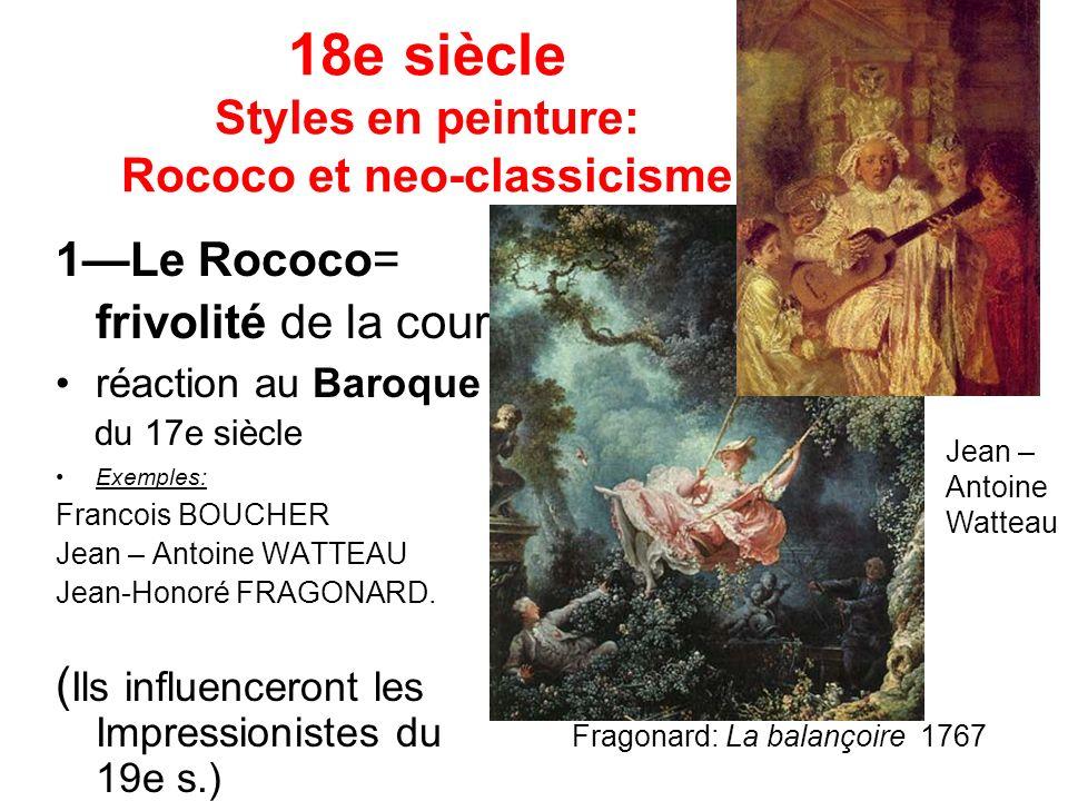 18e siècle Styles en peinture: Rococo et neo-classicisme 1Le Rococo= frivolité de la cour, réaction au Baroque du 17e siècle Exemples: Francois BOUCHER Jean – Antoine WATTEAU Jean-Honoré FRAGONARD.
