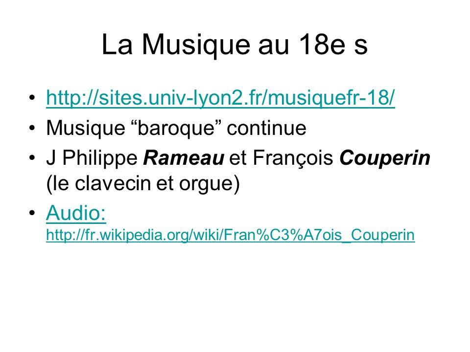 La Musique au 18e s http://sites.univ-lyon2.fr/musiquefr-18/ Musique baroque continue J Philippe Rameau et François Couperin (le clavecin et orgue) Audio: http://fr.wikipedia.org/wiki/Fran%C3%A7ois_CouperinAudio: http://fr.wikipedia.org/wiki/Fran%C3%A7ois_Couperin