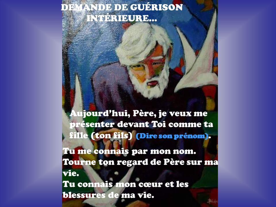 DEMANDE DE GUÉRISON INTÉRIEURE… Aujourdhui, Père, je veux me présenter devant Toi comme ta fille (ton fils) (Dire son prénom).