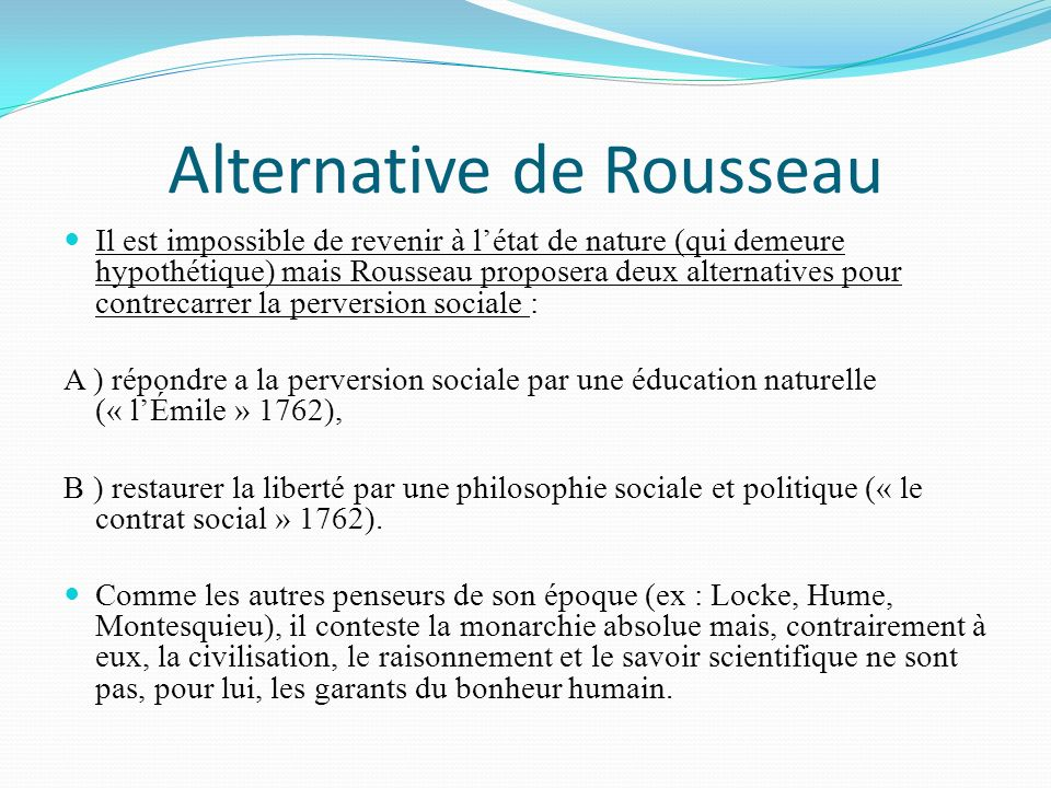 Alternative de Rousseau Il est impossible de revenir à létat de nature (qui demeure hypothétique) mais Rousseau proposera deux alternatives pour contrecarrer la perversion sociale : A ) répondre a la perversion sociale par une éducation naturelle (« lÉmile » 1762), B ) restaurer la liberté par une philosophie sociale et politique (« le contrat social » 1762).