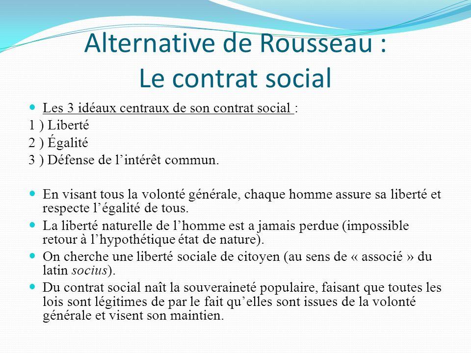 Alternative de Rousseau : Le contrat social Les 3 idéaux centraux de son contrat social : 1 ) Liberté 2 ) Égalité 3 ) Défense de lintérêt commun.