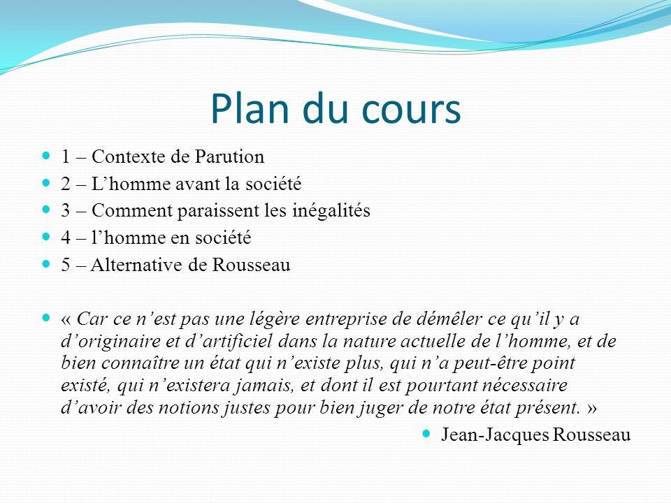 Plan du cours 1 – Contexte de Parution 2 – Lhomme avant la société 3 – Comment paraissent les inégalités 4 – lhomme en société 5 – Alternative de Rous