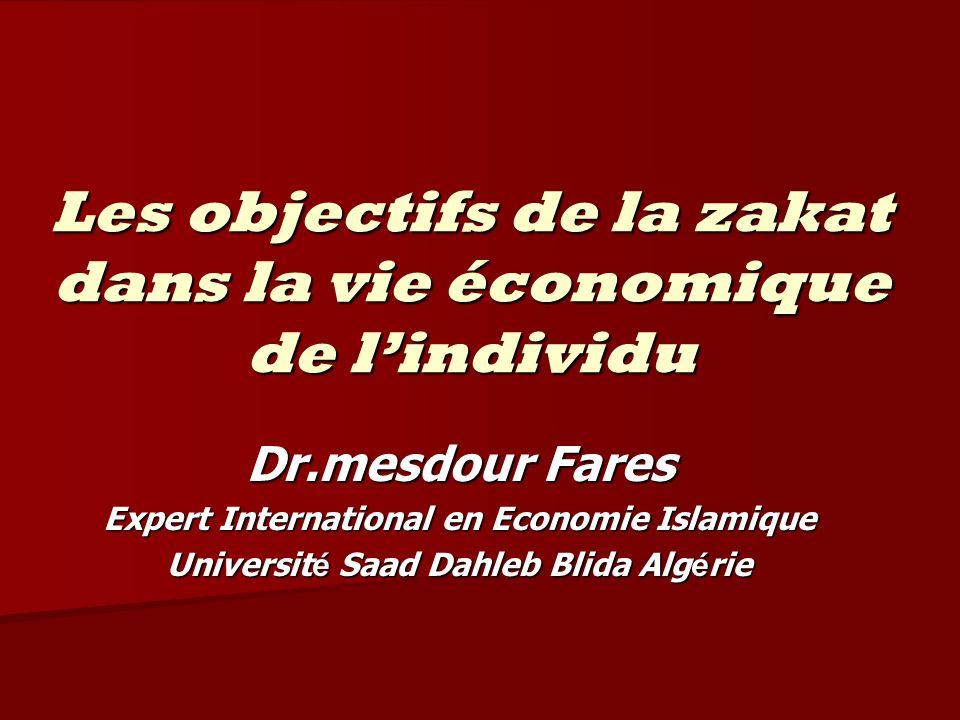 Les objectifs de la zakat dans la vie économique de lindividu Dr.mesdour Fares Expert International en Economie Islamique Universit é Saad Dahleb Blid