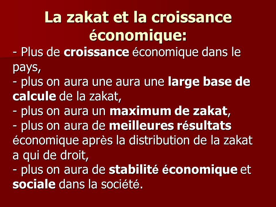 La zakat et la croissance é conomique: - Plus de croissance é conomique dans le pays, - plus on aura une aura une large base de calcule de la zakat, -