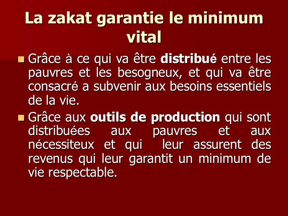 La zakat garantie le minimum vital Grâce à ce qui va être distribu é entre les pauvres et les besogneux, et qui va être consacr é a subvenir aux besoi
