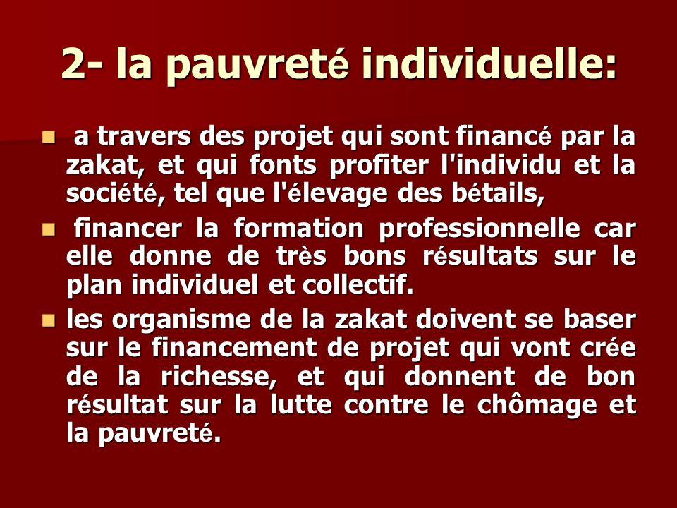2- la pauvret é individuelle: a travers des projet qui sont financ é par la zakat, et qui fonts profiter l'individu et la soci é t é, tel que l' é lev
