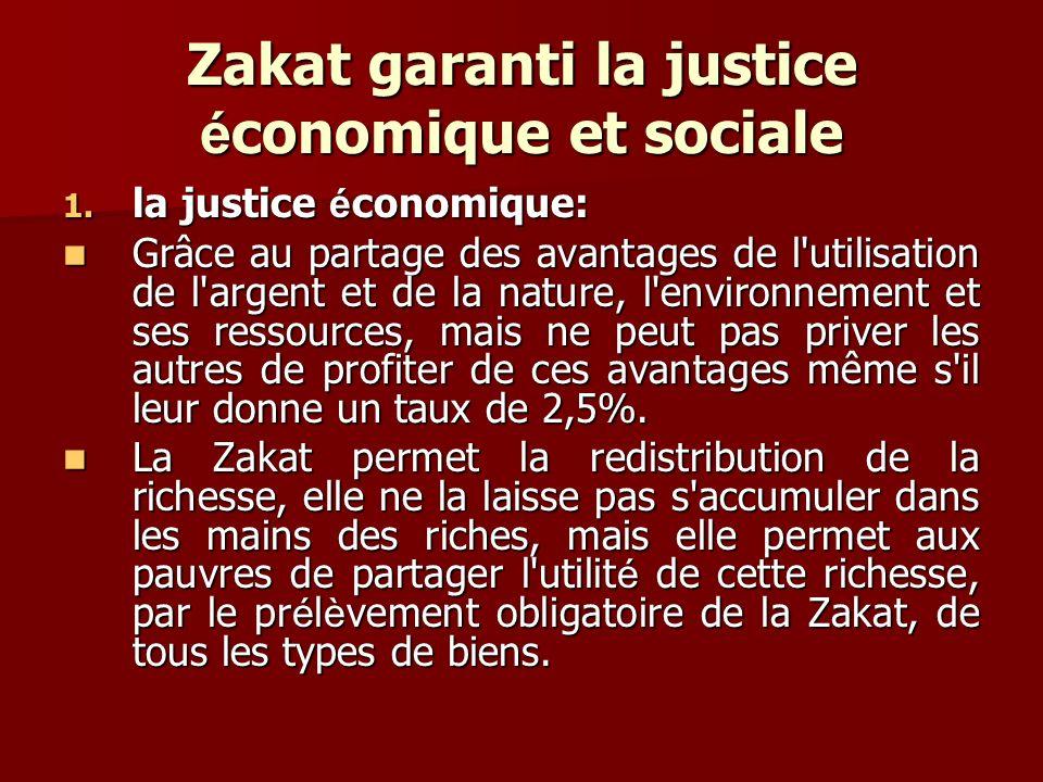 Zakat garanti la justice é conomique et sociale 1. la justice é conomique: Grâce au partage des avantages de l'utilisation de l'argent et de la nature