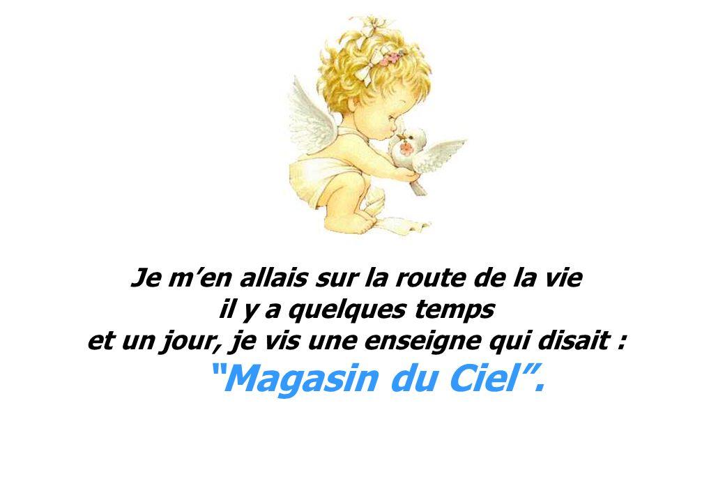 Je men allais sur la route de la vie il y a quelques temps et un jour, je vis une enseigne qui disait : Magasin du Ciel.