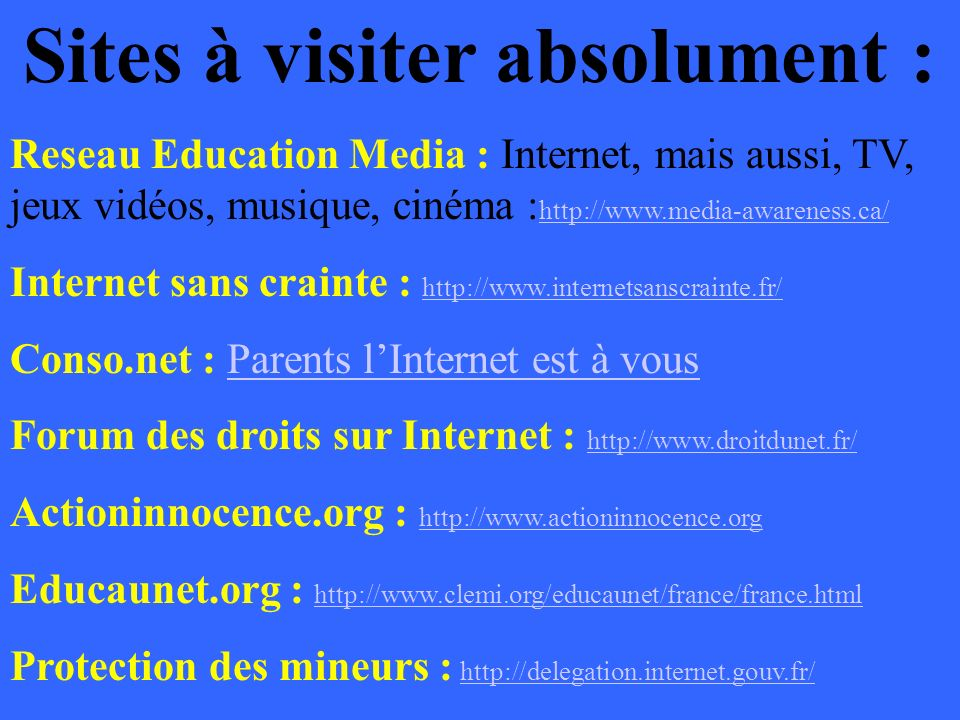 Sites à visiter absolument : Reseau Education Media : Internet, mais aussi, TV, jeux vidéos, musique, cinéma : http://www.media-awareness.ca/ http://w