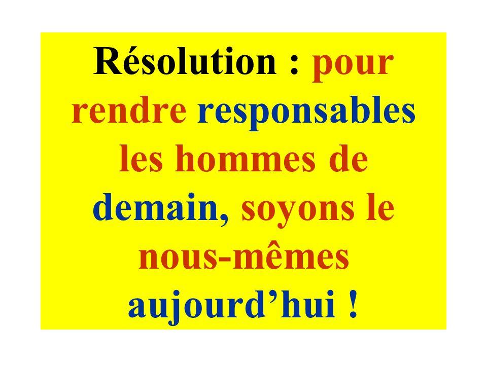 Résolution : pour rendre responsables les hommes de demain, soyons le nous-mêmes aujourdhui !