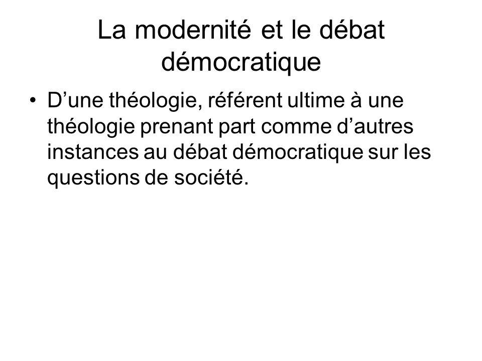 La modernité et le débat démocratique Dune théologie, référent ultime à une théologie prenant part comme dautres instances au débat démocratique sur les questions de société.