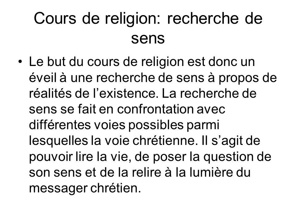 Cours de religion: recherche de sens Le but du cours de religion est donc un éveil à une recherche de sens à propos de réalités de lexistence.