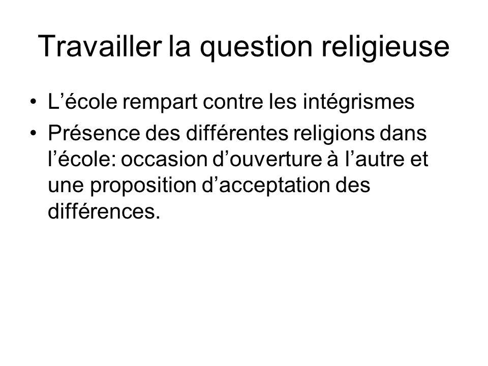 Travailler la question religieuse Lécole rempart contre les intégrismes Présence des différentes religions dans lécole: occasion douverture à lautre et une proposition dacceptation des différences.