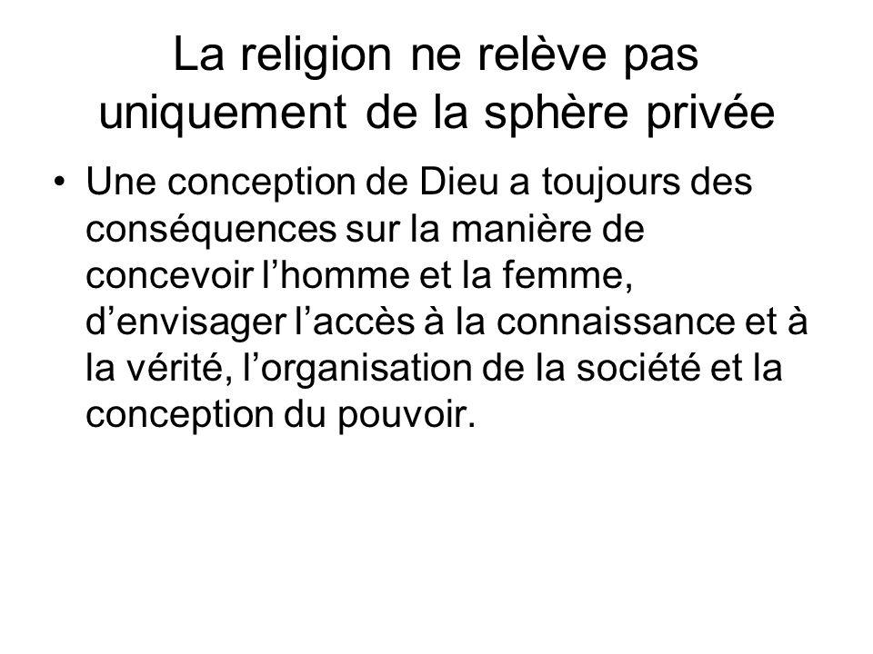 La religion ne relève pas uniquement de la sphère privée Une conception de Dieu a toujours des conséquences sur la manière de concevoir lhomme et la femme, denvisager laccès à la connaissance et à la vérité, lorganisation de la société et la conception du pouvoir.