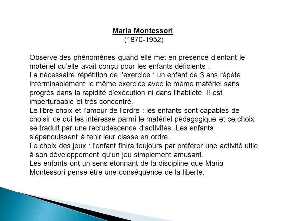 Maria Montessori (1870-1952) Observe des phénomènes quand elle met en présence denfant le matériel quelle avait conçu pour les enfants déficients : La nécessaire répétition de lexercice : un enfant de 3 ans répète interminablement le même exercice avec le même matériel sans progrès dans la rapidité dexécution ni dans lhabileté.