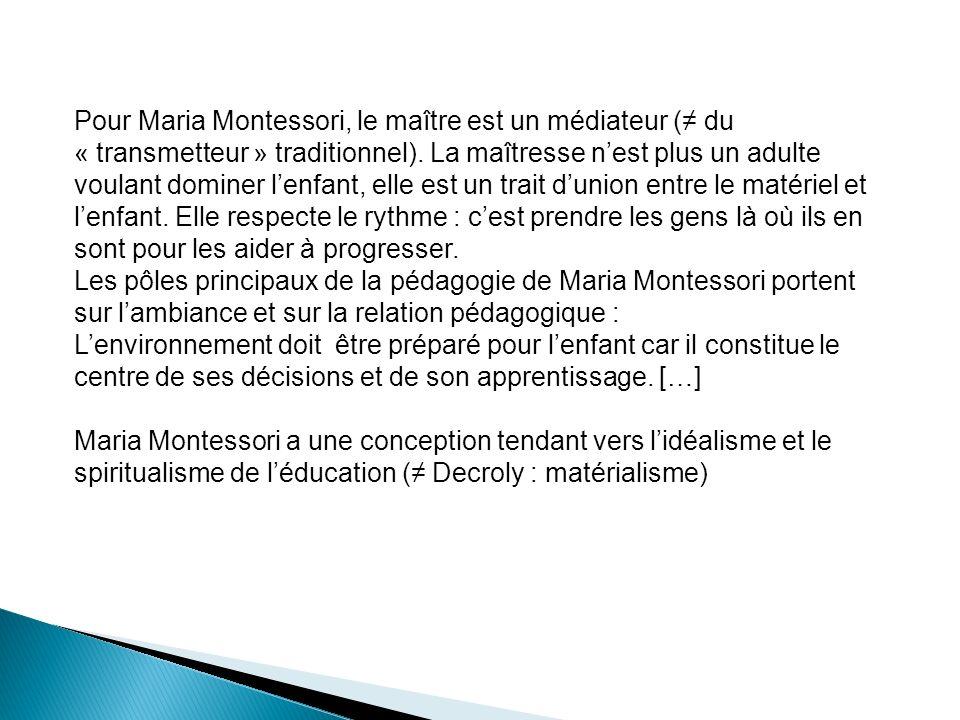 Pour Maria Montessori, le maître est un médiateur ( du « transmetteur » traditionnel). La maîtresse nest plus un adulte voulant dominer lenfant, elle