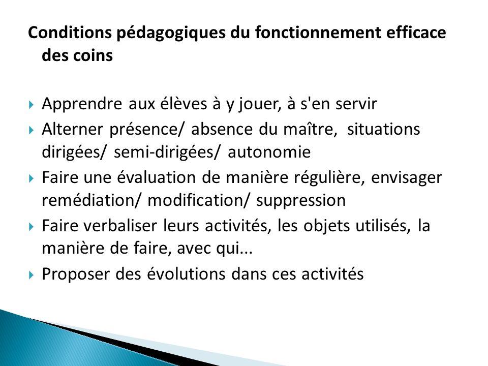 Conditions pédagogiques du fonctionnement efficace des coins Apprendre aux élèves à y jouer, à s'en servir Alterner présence/ absence du maître, situa