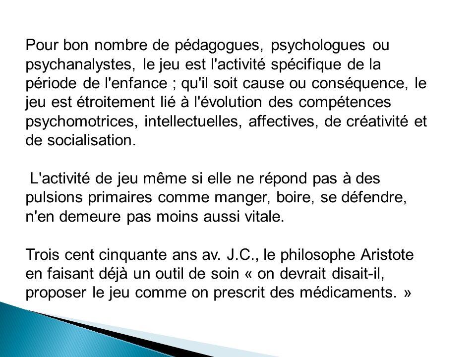 Pour bon nombre de pédagogues, psychologues ou psychanalystes, le jeu est l'activité spécifique de la période de l'enfance ; qu'il soit cause ou consé