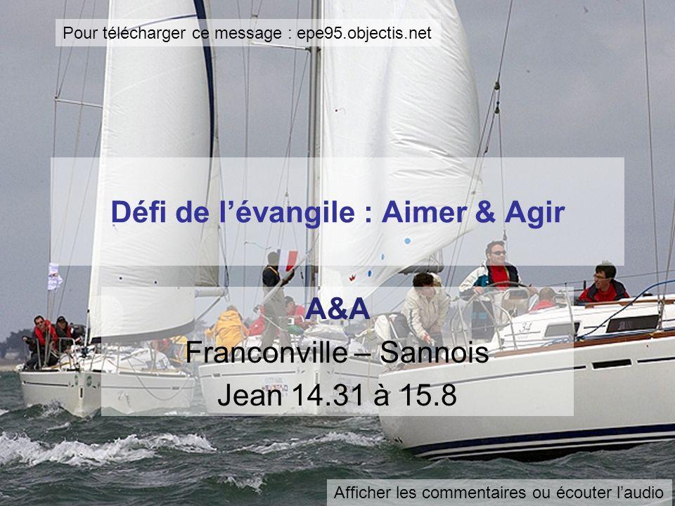 Défi de lévangile : Aimer & Agir A&A Franconville – Sannois Jean 14.31 à 15.8 Pour télécharger ce message : epe95.objectis.net Afficher les commentaires ou écouter laudio
