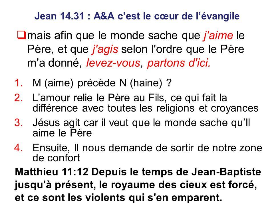 Jean 14.31 : A&A cest le cœur de lévangile mais afin que le monde sache que j aime le Père, et que j agis selon l ordre que le Père m a donné, levez-vous, partons d ici.