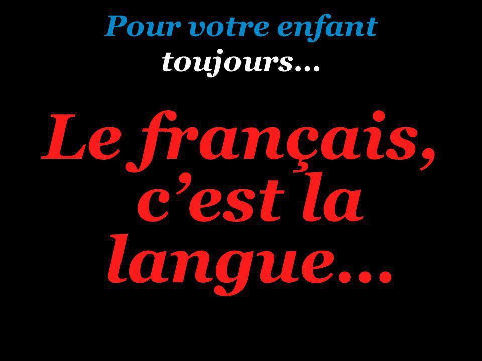 Pour votre enfant toujours… Le français, cest la langue…