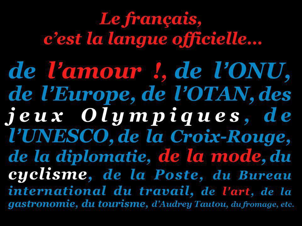 Le français, cest la langue officielle… de lamour !, de lONU, de lEurope, de lOTAN, des jeux Olympiques, de lUNESCO, de la Croix-Rouge, de la diplomatie, de la mode, du cyclisme, de la Poste, du Bureau international du travail, de lart, de la gastronomie, du tourisme, dAudrey Tautou, du fromage, etc.