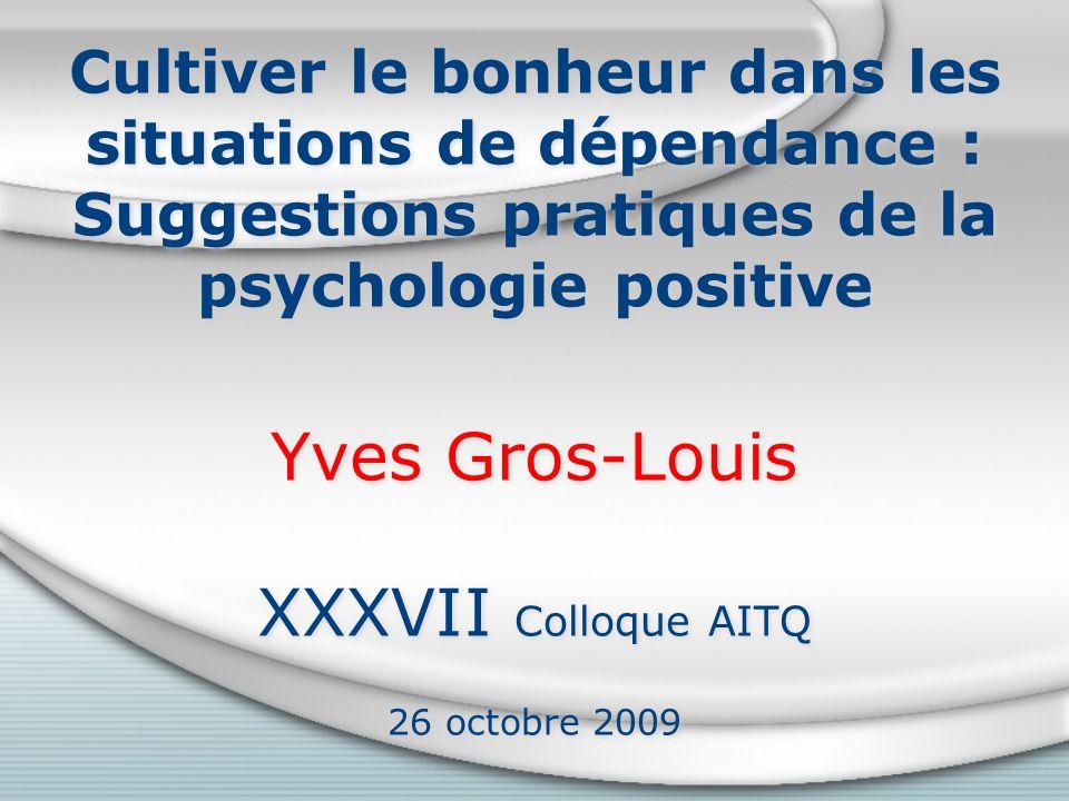 Cultiver le bonheur dans les situations de dépendance : Suggestions pratiques de la psychologie positive Yves Gros-Louis XXXVII Colloque AITQ 26 octobre 2009