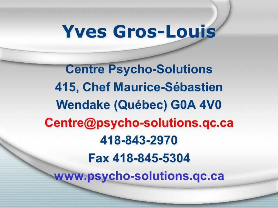 Yves Gros-Louis Centre Psycho-Solutions 415, Chef Maurice-Sébastien Wendake (Québec) G0A 4V0 Centre@psycho-solutions.qc.ca 418-843-2970 Fax 418-845-53