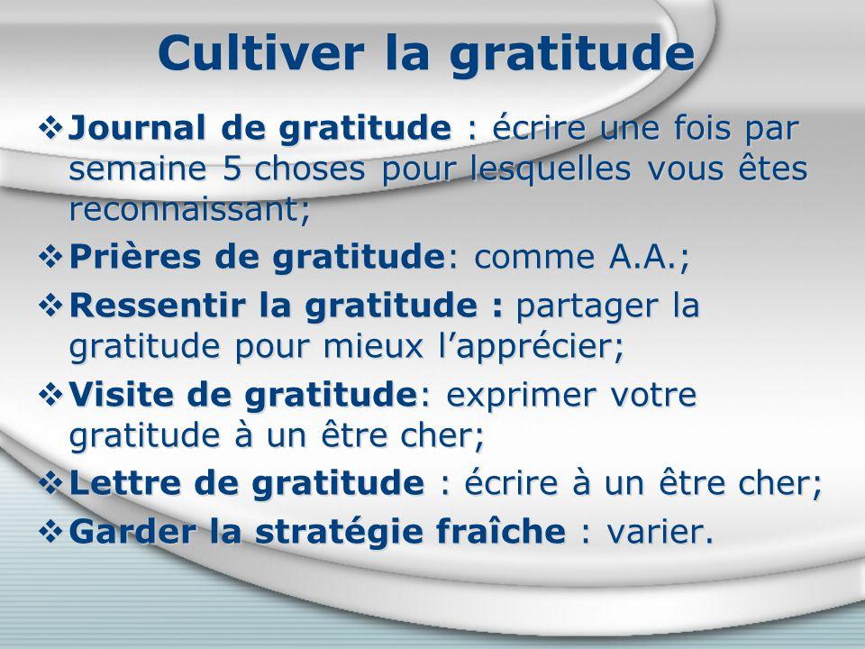 Cultiver la gratitude Journal de gratitude : écrire une fois par semaine 5 choses pour lesquelles vous êtes reconnaissant; Prières de gratitude: comme A.A.; Ressentir la gratitude : partager la gratitude pour mieux lapprécier; Visite de gratitude: exprimer votre gratitude à un être cher; Lettre de gratitude : écrire à un être cher; Garder la stratégie fraîche : varier.