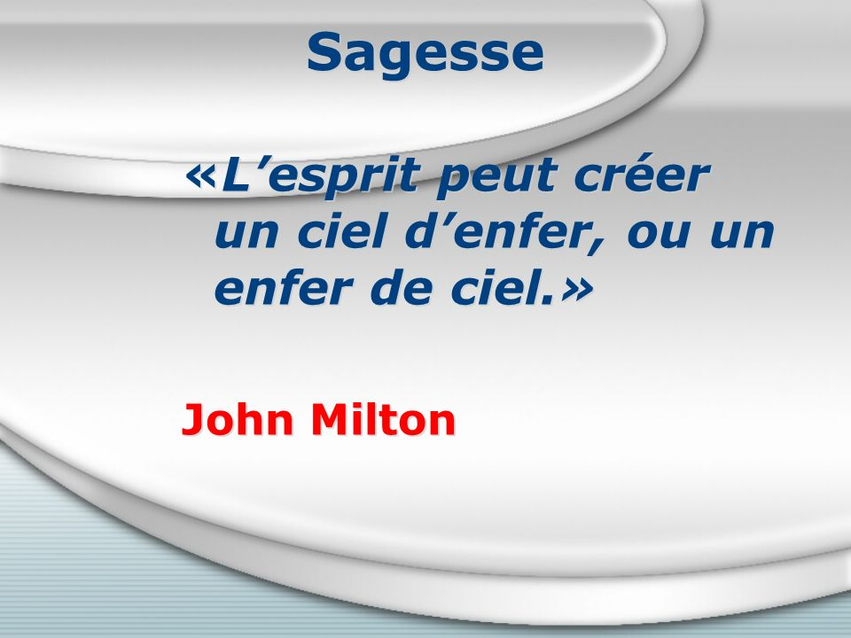 Sagesse «Lesprit peut créer un ciel denfer, ou un enfer de ciel.» John Milton «Lesprit peut créer un ciel denfer, ou un enfer de ciel.» John Milton