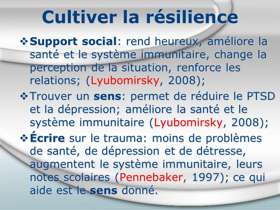 Cultiver la résilience Support social: rend heureux, améliore la santé et le système immunitaire, change la perception de la situation, renforce les relations; (Lyubomirsky, 2008); Trouver un sens: permet de réduire le PTSD et la dépression; améliore la santé et le système immunitaire (Lyubomirsky, 2008); Écrire sur le trauma: moins de problèmes de santé, de dépression et de détresse, augmentent le système immunitaire, leurs notes scolaires (Pennebaker, 1997); ce qui aide est le sens donné.