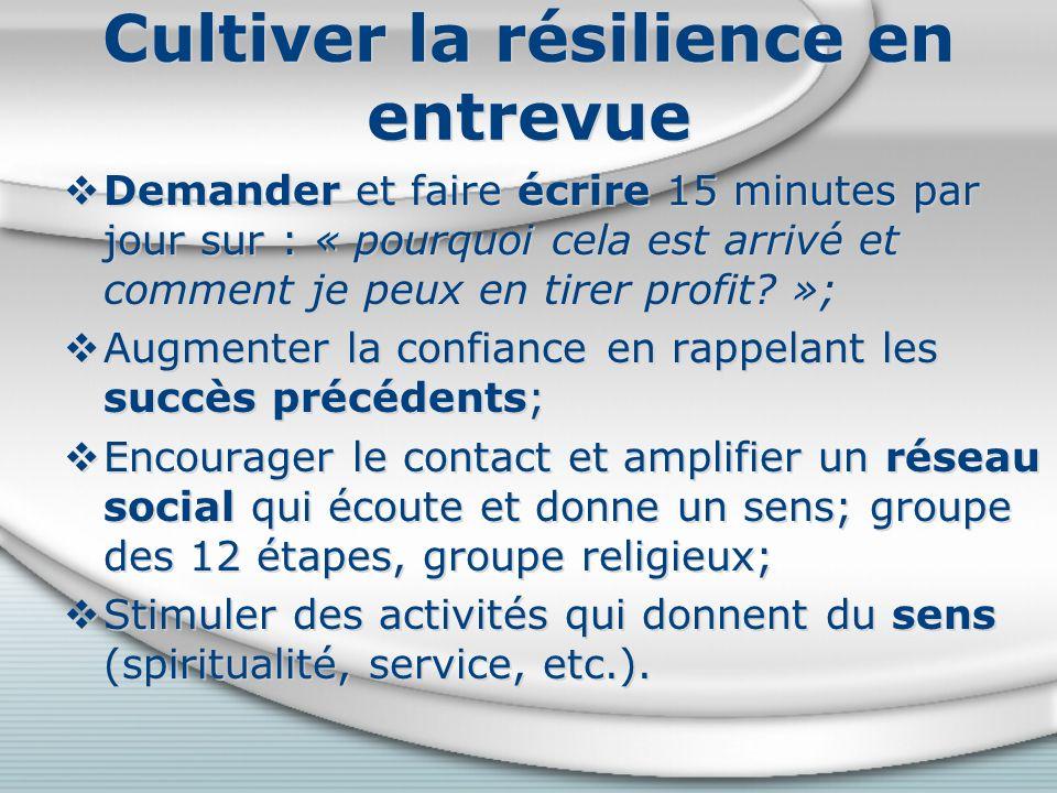 Cultiver la résilience en entrevue Demander et faire écrire 15 minutes par jour sur : « pourquoi cela est arrivé et comment je peux en tirer profit.