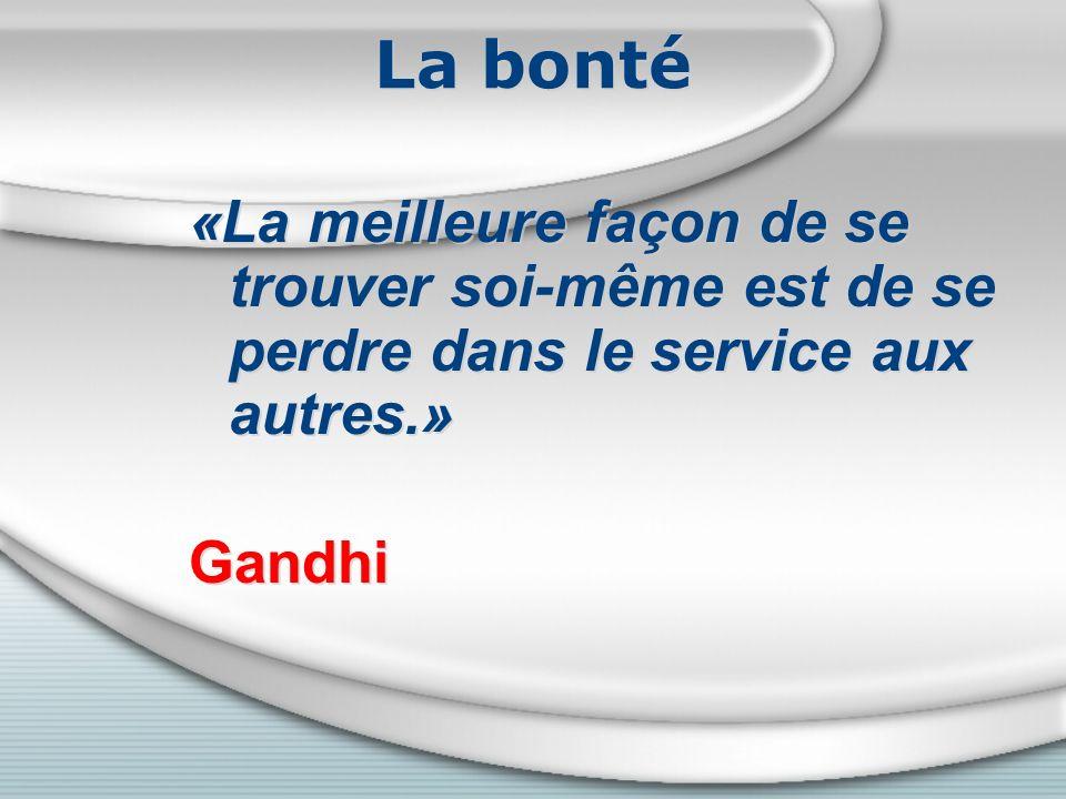 La bonté «La meilleure façon de se trouver soi-même est de se perdre dans le service aux autres.» Gandhi «La meilleure façon de se trouver soi-même est de se perdre dans le service aux autres.» Gandhi