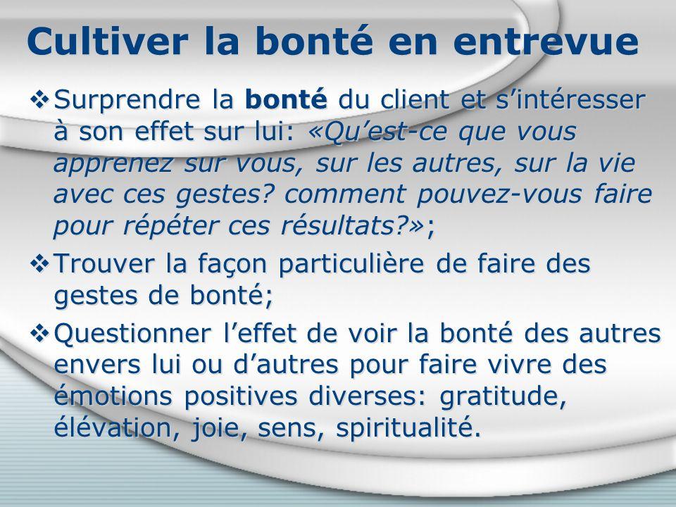 Cultiver la bonté en entrevue Surprendre la bonté du client et sintéresser à son effet sur lui: «Quest-ce que vous apprenez sur vous, sur les autres, sur la vie avec ces gestes.