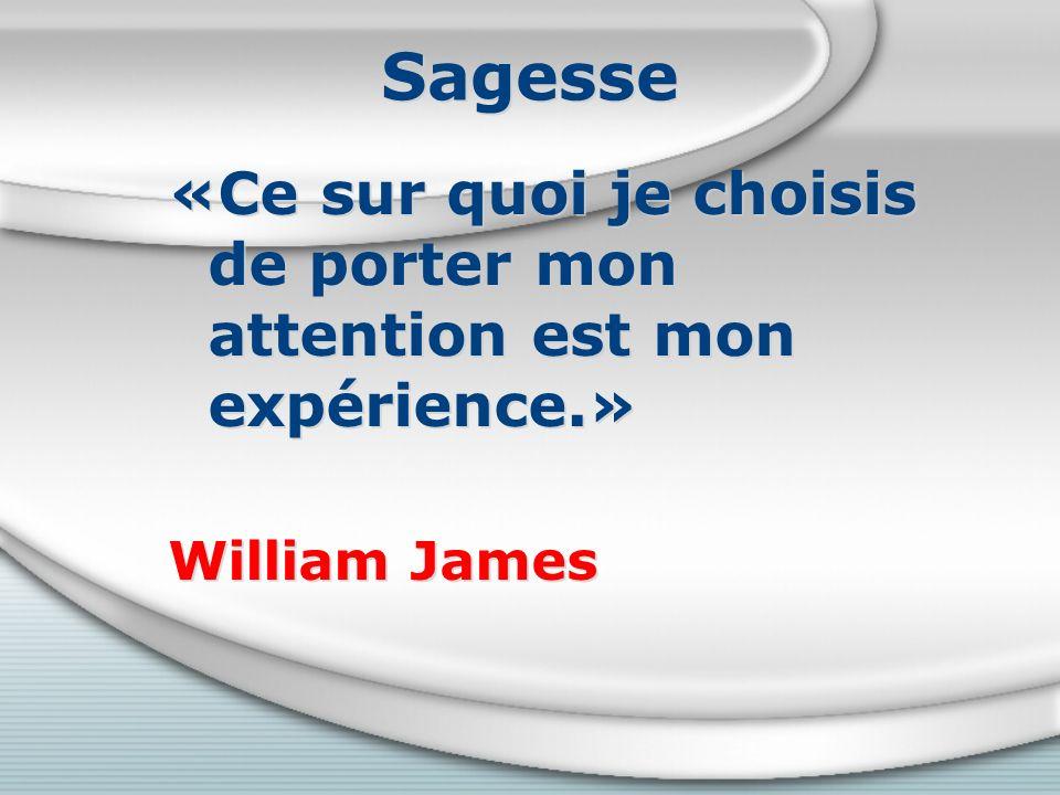 Sagesse «Ce sur quoi je choisis de porter mon attention est mon expérience.» William James «Ce sur quoi je choisis de porter mon attention est mon expérience.» William James