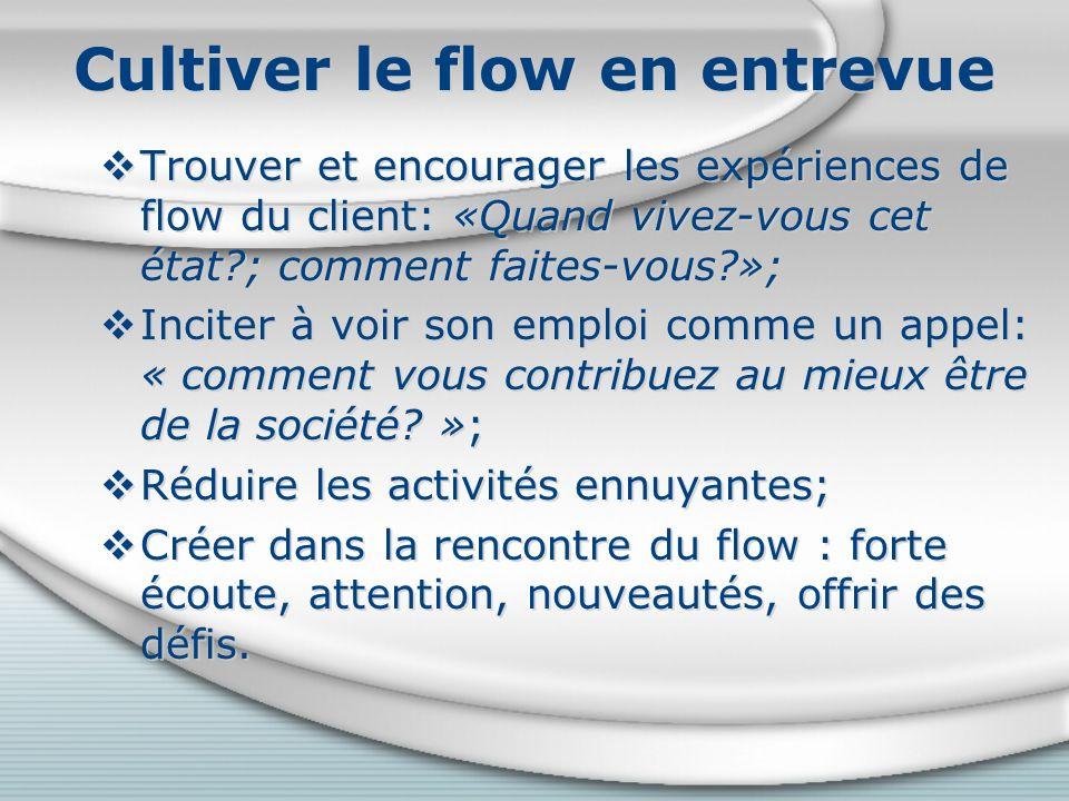Cultiver le flow en entrevue Trouver et encourager les expériences de flow du client: «Quand vivez-vous cet état?; comment faites-vous?»; Inciter à voir son emploi comme un appel: « comment vous contribuez au mieux être de la société.