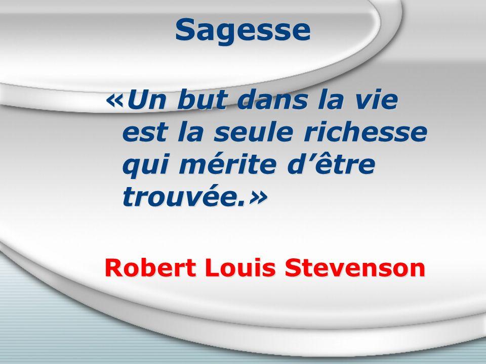 Sagesse «Un but dans la vie est la seule richesse qui mérite dêtre trouvée.» Robert Louis Stevenson «Un but dans la vie est la seule richesse qui mérite dêtre trouvée.» Robert Louis Stevenson