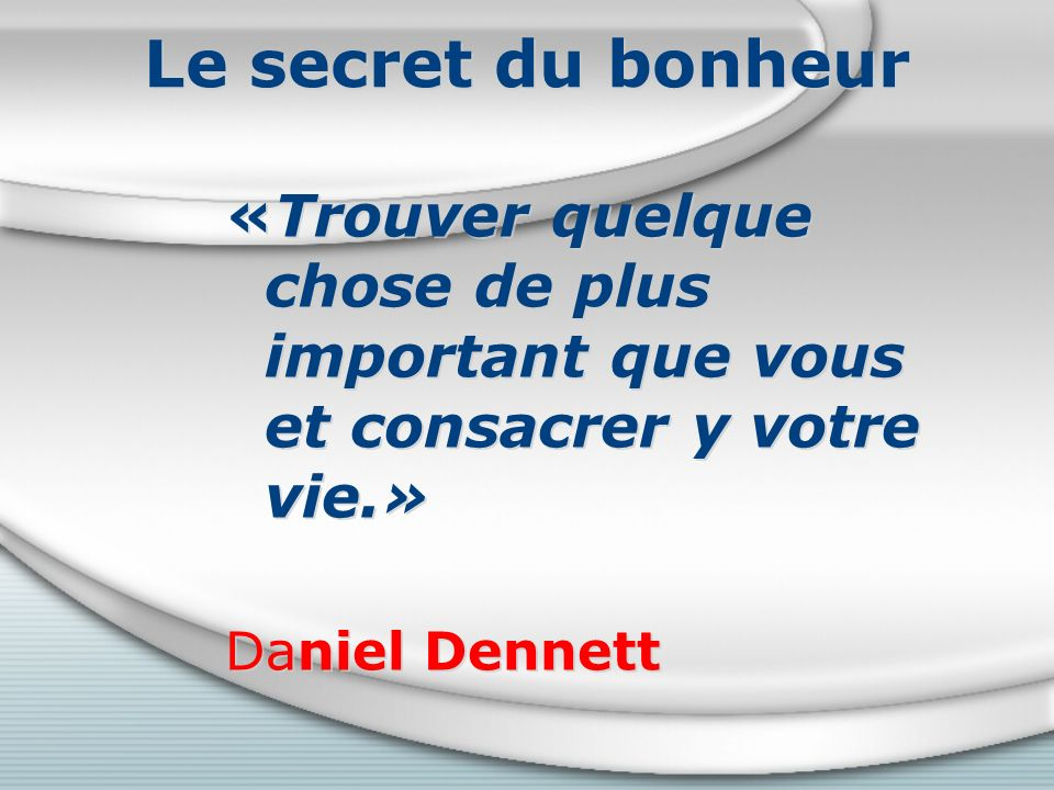 Le secret du bonheur «Trouver quelque chose de plus important que vous et consacrer y votre vie.» Daniel Dennett «Trouver quelque chose de plus important que vous et consacrer y votre vie.» Daniel Dennett