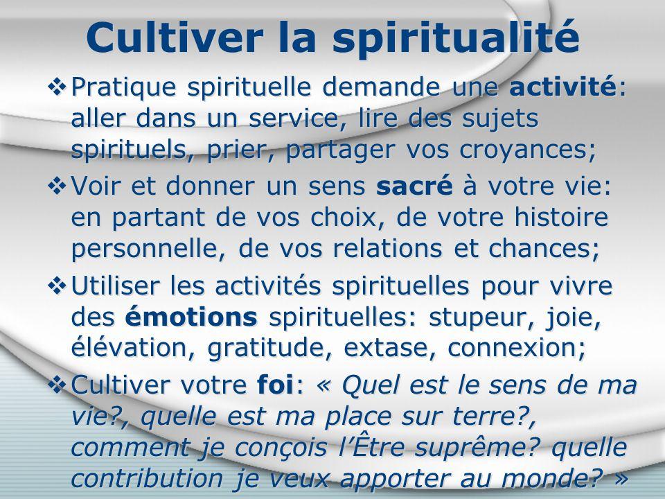 Cultiver la spiritualité Pratique spirituelle demande une activité: aller dans un service, lire des sujets spirituels, prier, partager vos croyances; Voir et donner un sens sacré à votre vie: en partant de vos choix, de votre histoire personnelle, de vos relations et chances; Utiliser les activités spirituelles pour vivre des émotions spirituelles: stupeur, joie, élévation, gratitude, extase, connexion; Cultiver votre foi: « Quel est le sens de ma vie , quelle est ma place sur terre , comment je conçois lÊtre suprême.