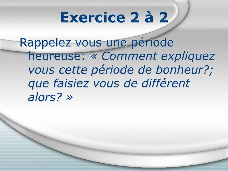 Exercice 2 à 2 Rappelez vous une période heureuse: « Comment expliquez vous cette période de bonheur?; que faisiez vous de différent alors.