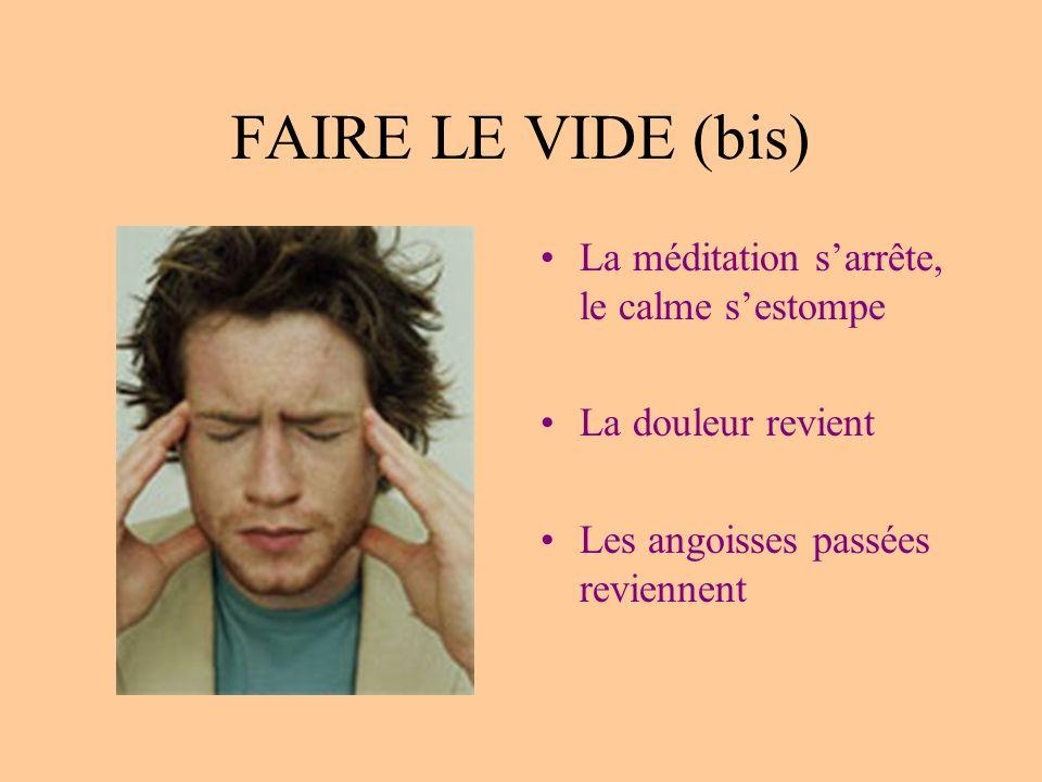 FAIRE LE VIDE (bis) La méditation sarrête, le calme sestompe La douleur revient Les angoisses passées reviennent