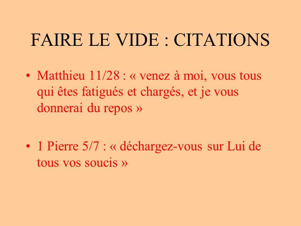 FAIRE LE VIDE : CITATIONS Matthieu 11/28 : « venez à moi, vous tous qui êtes fatigués et chargés, et je vous donnerai du repos » 1 Pierre 5/7 : « déchargez-vous sur Lui de tous vos soucis »