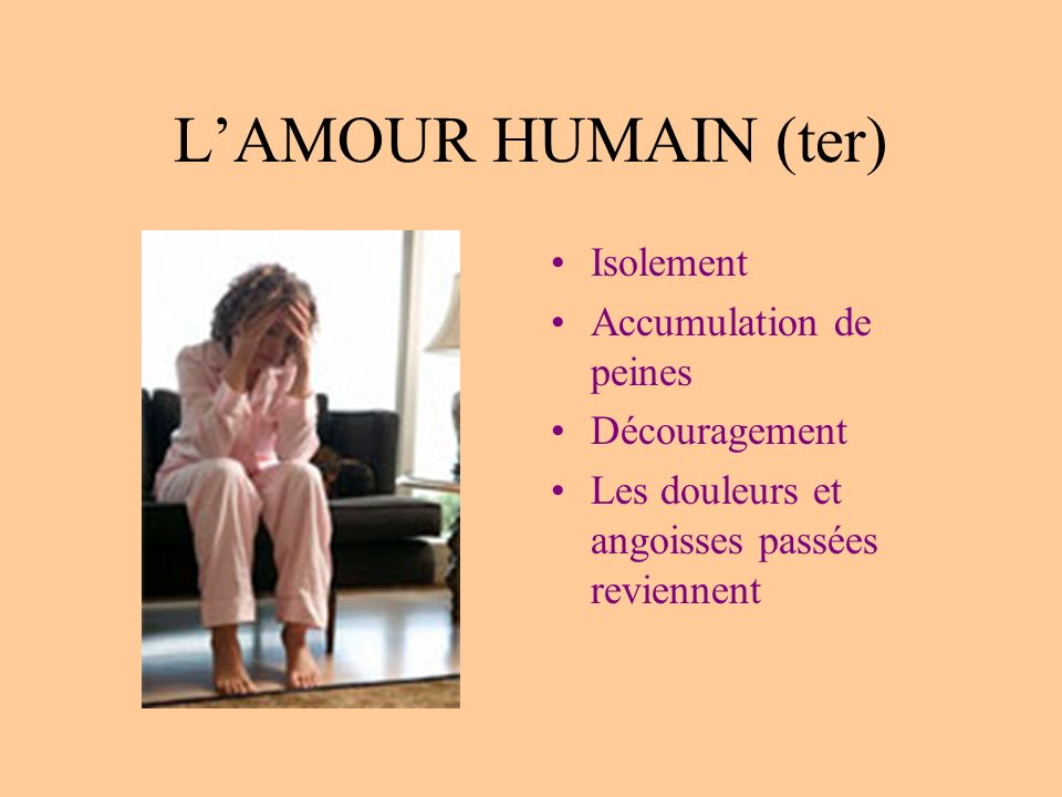 LAMOUR HUMAIN (ter) Isolement Accumulation de peines Découragement Les douleurs et angoisses passées reviennent